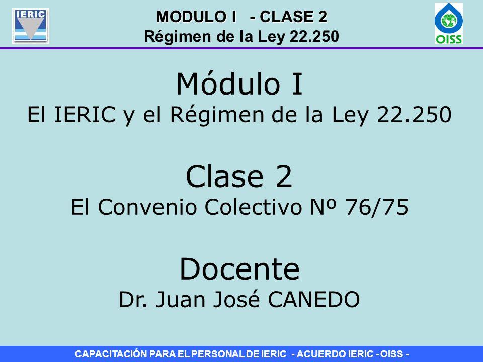 CAPACITACIÓN PARA EL PERSONAL DE IERIC - ACUERDO IERIC - OISS - Clase 2 El Convenio Colectivo Nº 76/75 Módulo I El IERIC y el Régimen de la Ley 22.250