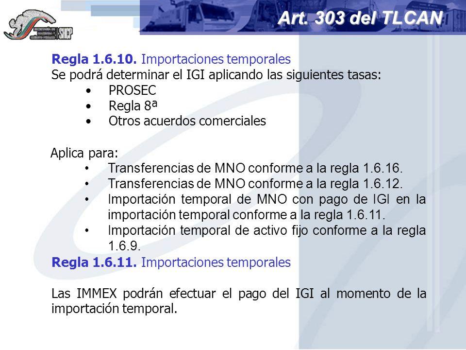 Regla 1.6.10. Importaciones temporales Se podrá determinar el IGI aplicando las siguientes tasas: PROSEC Regla 8ª Otros acuerdos comerciales Art. 303
