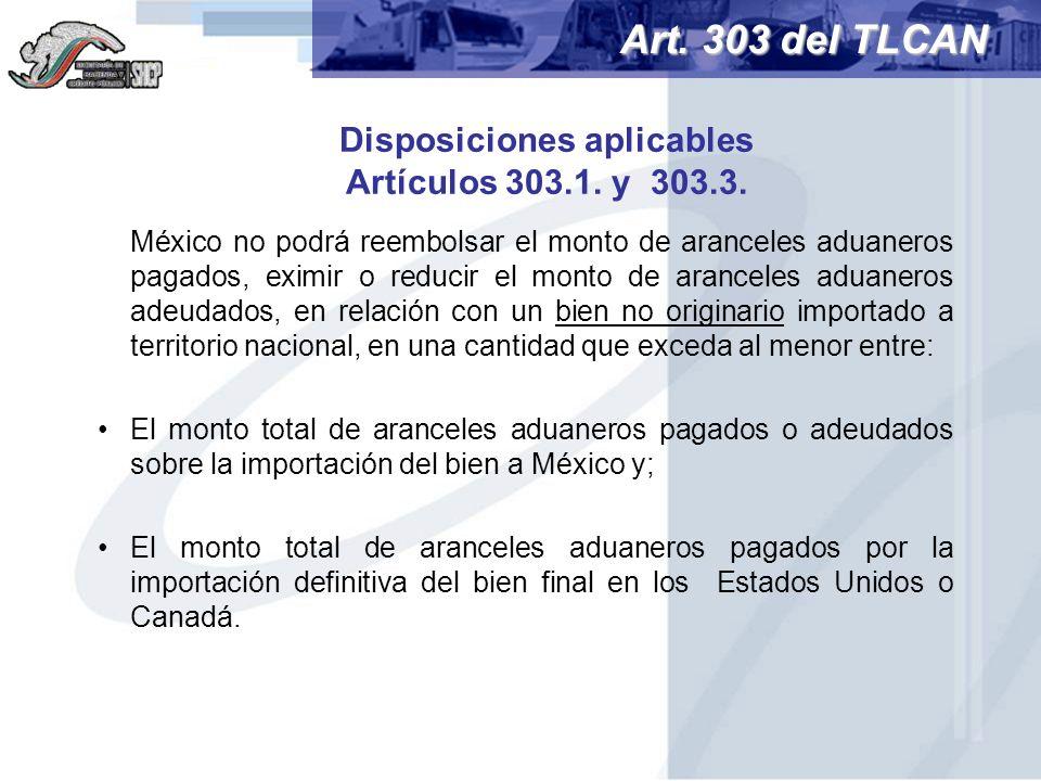 Disposiciones aplicables Artículos 303.1. y 303.3. México no podrá reembolsar el monto de aranceles aduaneros pagados, eximir o reducir el monto de ar