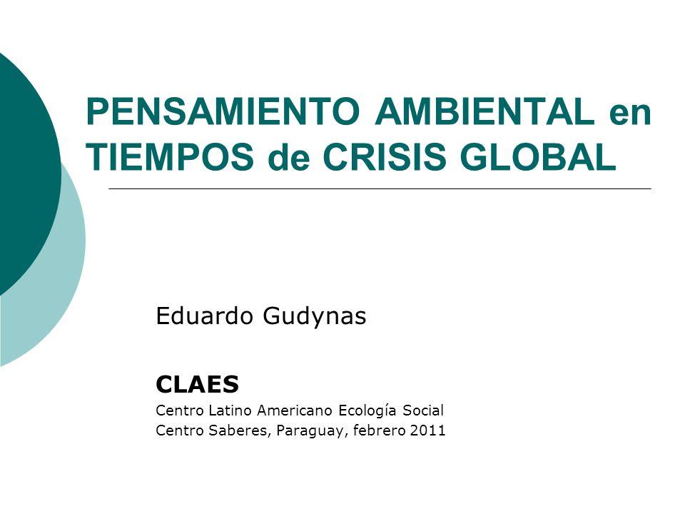 PENSAMIENTO AMBIENTAL en TIEMPOS de CRISIS GLOBAL Eduardo Gudynas CLAES Centro Latino Americano Ecología Social Centro Saberes, Paraguay, febrero 2011