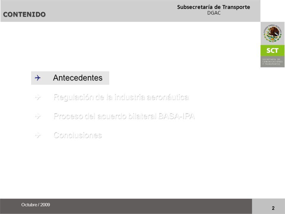 Subsecretaría de Transporte DGAC 23 Octubre / 2009 CONTENIDO Antecedentes Antecedentes Regulación de la industria aeronáutica Regulación de la industria aeronáutica Proceso del acuerdo bilateral BASA-IPA Proceso del acuerdo bilateral BASA-IPA Conclusiones Conclusiones