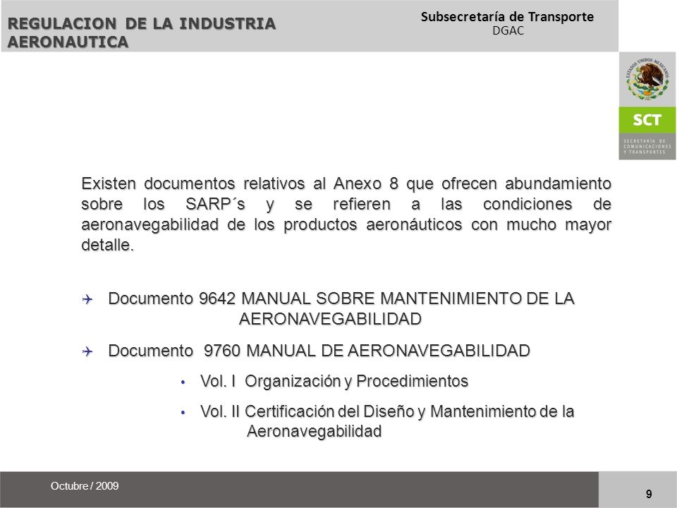 Subsecretaría de Transporte DGAC 20 Octubre / 2009 FEDERAL AVIATION ADMINISTRATION Code of Federal Regulations (CFR) Title 14 Aeronautics and Space Part 21 Certification Procedures for Products and PartsPart 21 Certification Procedures for Products and Parts Part 26 Continued Airworthiness and Safety Improvements for Transport Category AirplanesPart 26 Continued Airworthiness and Safety Improvements for Transport Category Airplanes Part 39 Airworthiness DirectivesPart 39 Airworthiness Directives Part 43 Maintenance, Preventive Maintenance, Rebuilding, and AlterationPart 43 Maintenance, Preventive Maintenance, Rebuilding, and Alteration Orders, Advisory Circulars, Airworthiness Directives.Orders, Advisory Circulars, Airworthiness Directives.