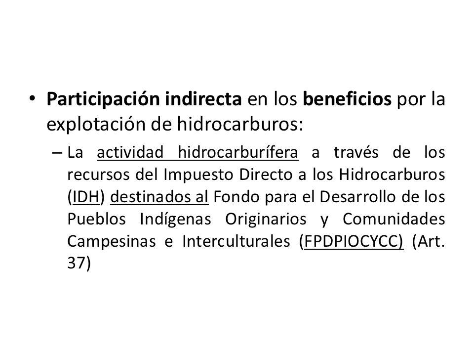 Participación indirecta en los beneficios por la explotación de hidrocarburos: – La actividad hidrocarburífera a través de los recursos del Impuesto Directo a los Hidrocarburos (IDH) destinados al Fondo para el Desarrollo de los Pueblos Indígenas Originarios y Comunidades Campesinas e Interculturales (FPDPIOCYCC) (Art.