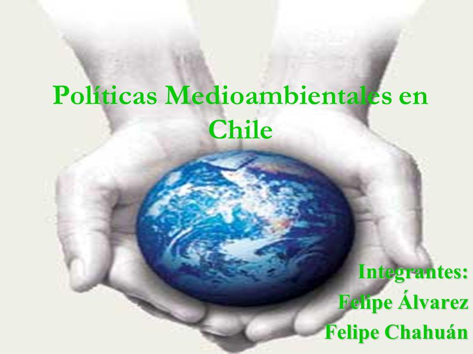 Políticas Medioambientales en Chile Integrantes: Felipe Álvarez Felipe Chahuán
