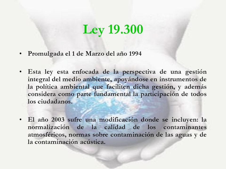 Ley 19.300 Promulgada el 1 de Marzo del año 1994 Esta ley esta enfocada de la perspectiva de una gestión integral del medio ambiente, apoyándose en in