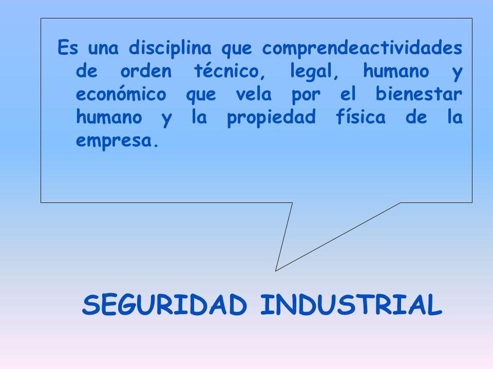 SEGURIDAD INDUSTRIAL Es una disciplina que comprendeactividades de orden técnico, legal, humano y económico que vela por el bienestar humano y la prop