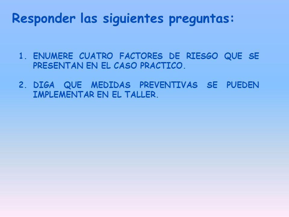 Responder las siguientes preguntas: 1.ENUMERE CUATRO FACTORES DE RIESGO QUE SE PRESENTAN EN EL CASO PRACTICO. 2.DIGA QUE MEDIDAS PREVENTIVAS SE PUEDEN