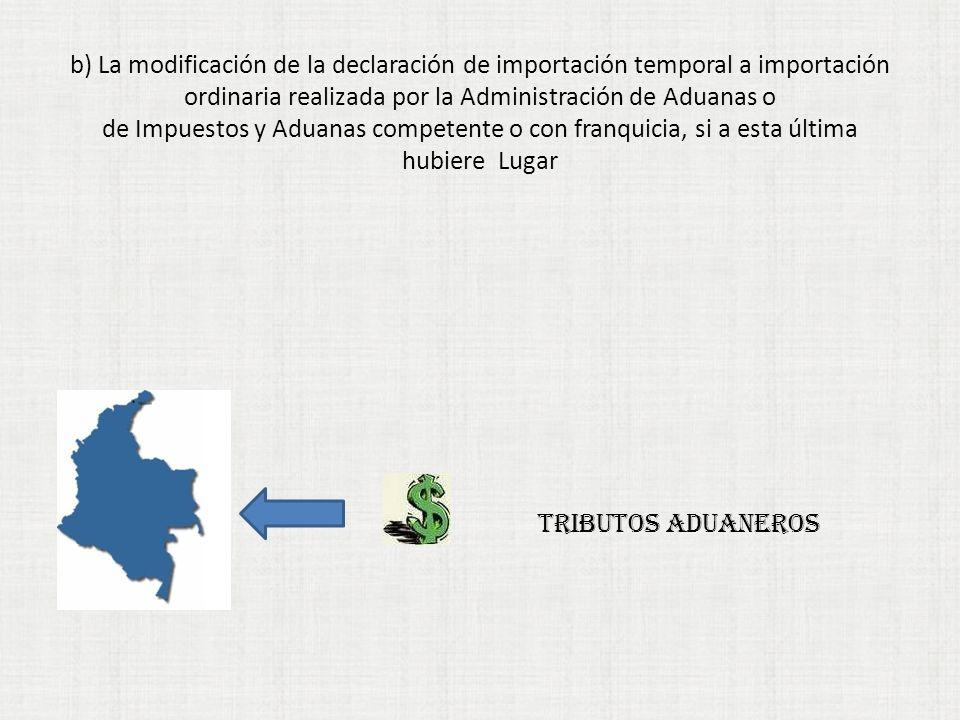 b) La modificación de la declaración de importación temporal a importación ordinaria realizada por la Administración de Aduanas o de Impuestos y Aduanas competente o con franquicia, si a esta última hubiereLugar TRIBUTOS ADUANEROS