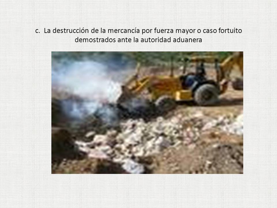 c. La destrucción de la mercancía por fuerza mayor o caso fortuito demostrados ante la autoridad aduanera