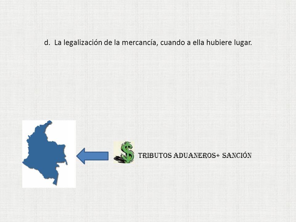 d. La legalización de la mercancía, cuando a ella hubiere lugar. TRIBUTOS ADUANEROS+ sanción