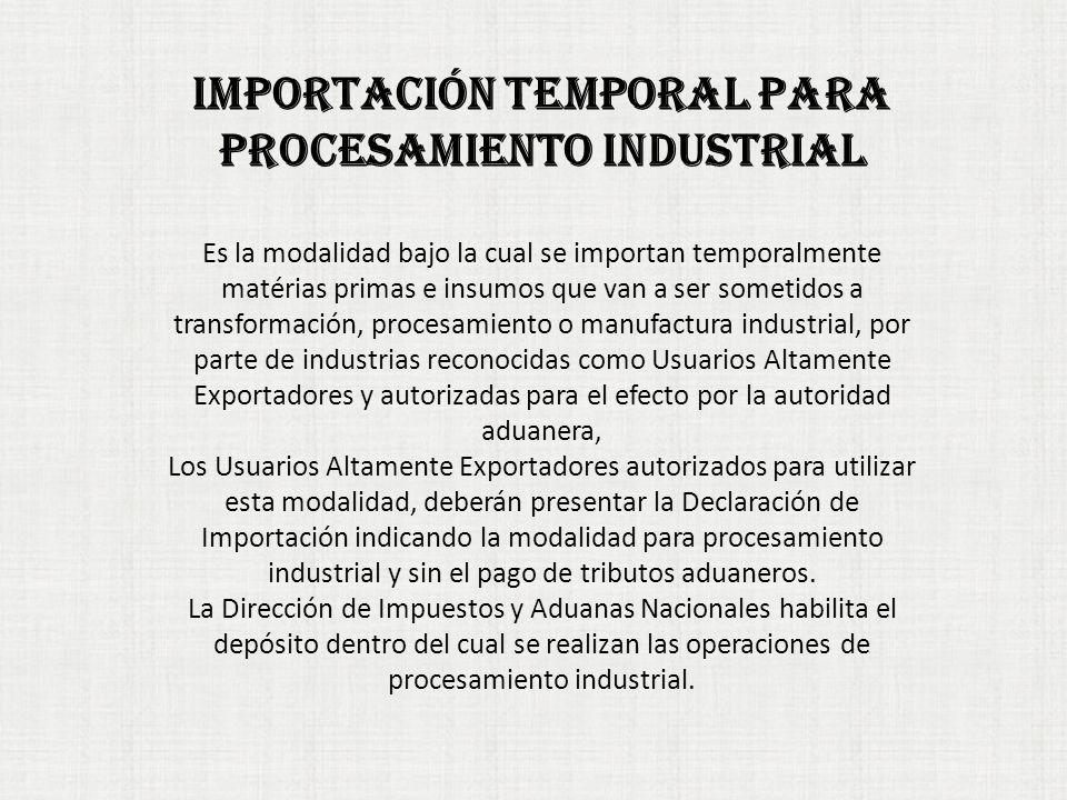IMPORTACIÓN TEMPORAL PARA PROCESAMIENTO INDUSTRIAL Es la modalidad bajo la cual se importan temporalmente matérias primas e insumos que van a ser sometidos a transformación, procesamiento o manufactura industrial, por parte de industrias reconocidas como Usuarios Altamente Exportadores y autorizadas para el efecto por la autoridad aduanera, Los Usuarios Altamente Exportadores autorizados para utilizar esta modalidad, deberán presentar la Declaración de Importación indicando la modalidad para procesamiento industrial y sin el pago de tributos aduaneros.