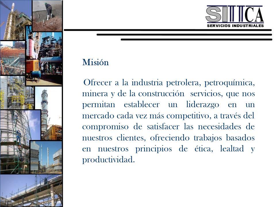 Misión Ofrecer a la industria petrolera, petroquímica, minera y de la construcción servicios, que nos permitan establecer un liderazgo en un mercado c