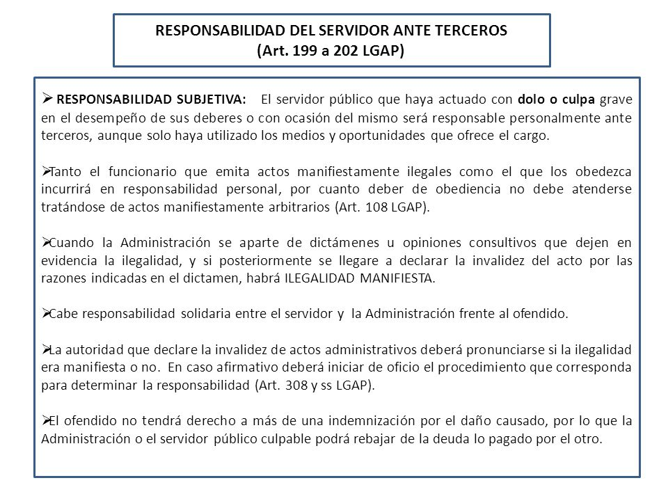 RESPONSABILIDAD DEL SERVIDOR ANTE TERCEROS (Art. 199 a 202 LGAP) RESPONSABILIDAD SUBJETIVA: El servidor público que haya actuado con dolo o culpa grav