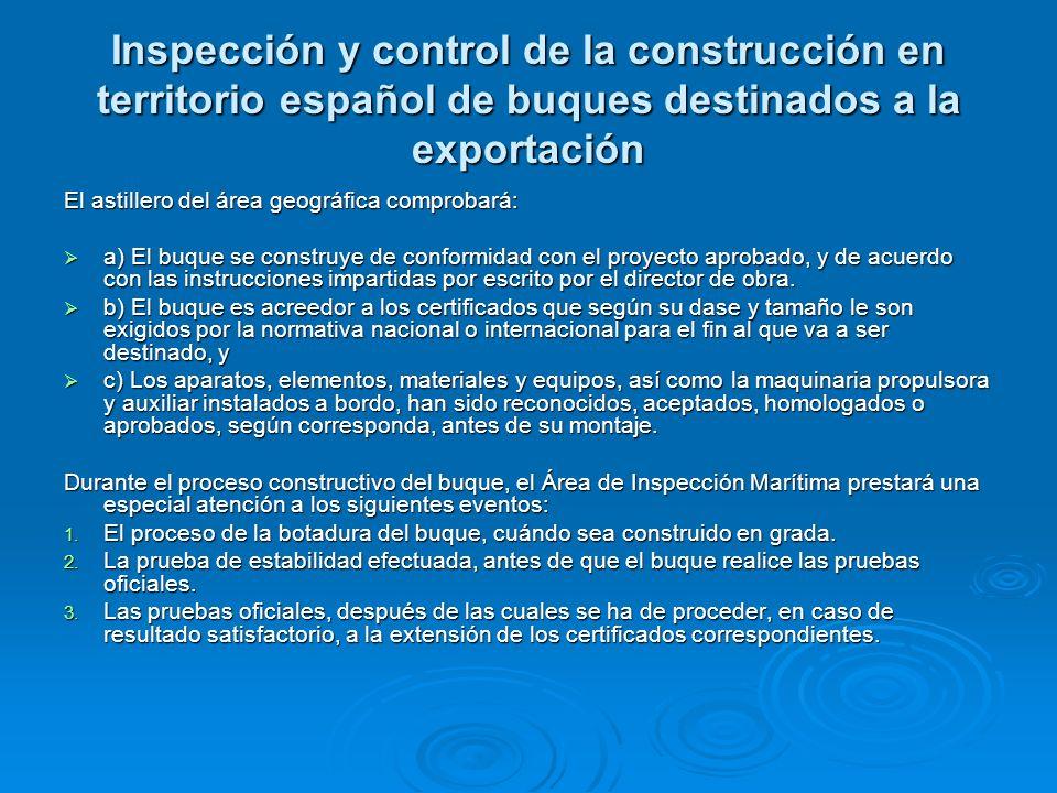 Inspección y control de la construcción en territorio español de buques destinados a la exportación El astillero del área geográfica comprobará: a) El