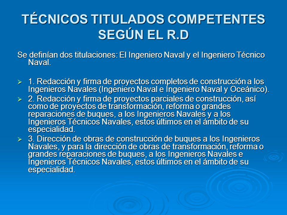 TÉCNICOS TITULADOS COMPETENTES SEGÚN EL R.D Se definían dos titulaciones: El Ingeniero Naval y el Ingeniero Técnico Naval. 1. Redacción y firma de pro