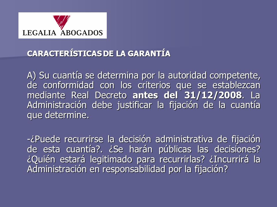 CARACTERÍSTICAS DE LA GARANTÍA A) Su cuantía se determina por la autoridad competente, de conformidad con los criterios que se establezcan mediante Real Decreto antes del 31/12/2008.