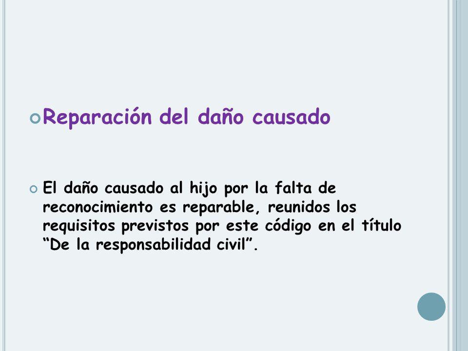 Reparación del daño causado El daño causado al hijo por la falta de reconocimiento es reparable, reunidos los requisitos previstos por este código en