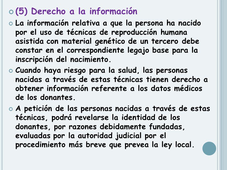 (5) Derecho a la información La información relativa a que la persona ha nacido por el uso de técnicas de reproducción humana asistida con material ge