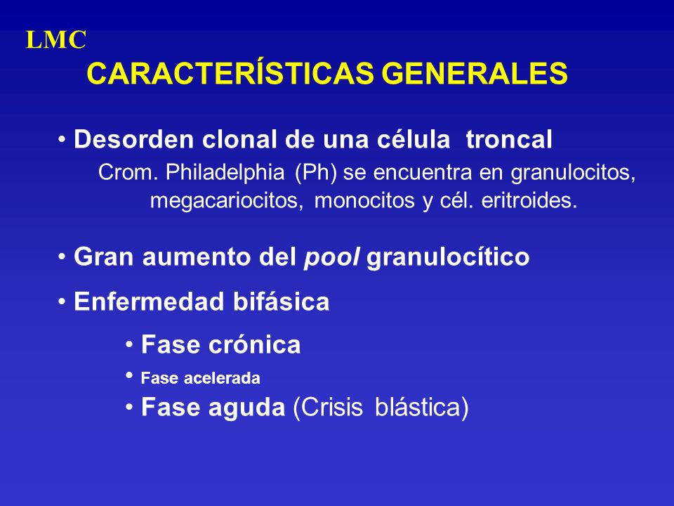 CARACTERÍSTICAS GENERALES Desorden clonal de una célula troncal Crom. Philadelphia (Ph) se encuentra en granulocitos, megacariocitos, monocitos y cél.