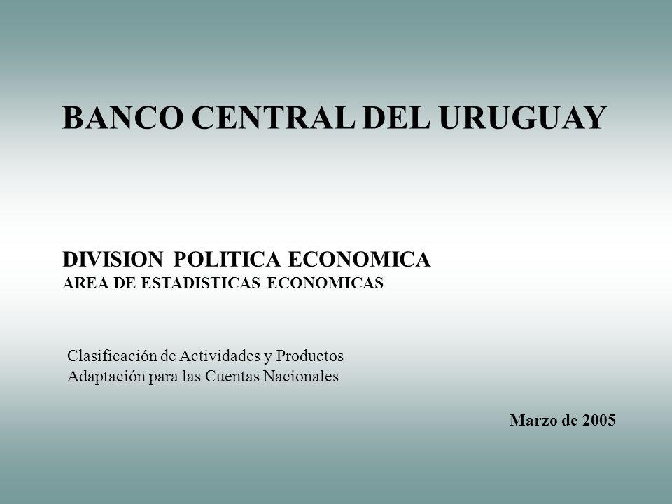 DIVISION POLITICA ECONOMICA AREA DE ESTADISTICAS ECONOMICAS BANCO CENTRAL DEL URUGUAY Marzo de 2005 Clasificación de Actividades y Productos Adaptación para las Cuentas Nacionales