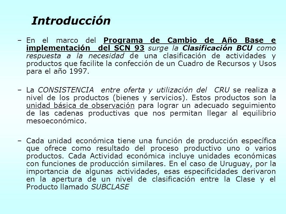 Introducción –En el marco del Programa de Cambio de Año Base e implementación del SCN 93 surge la Clasificación BCU como respuesta a la necesidad de una clasificación de actividades y productos que facilite la confección de un Cuadro de Recursos y Usos para el año 1997.
