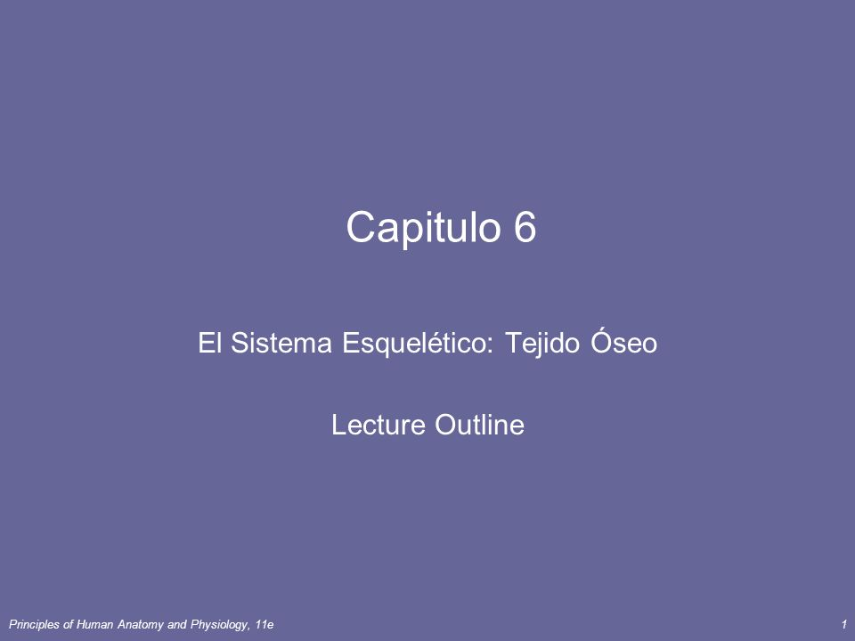 Principles of Human Anatomy and Physiology, 11e1 Capitulo 6 El Sistema Esquelético: Tejido Óseo Lecture Outline