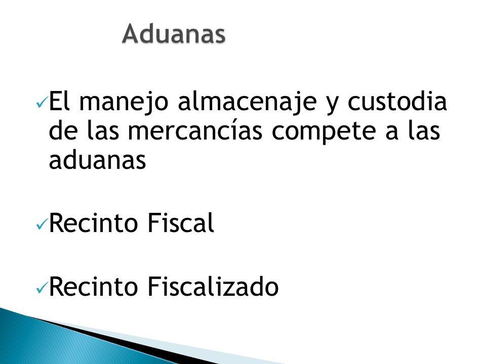 El manejo almacenaje y custodia de las mercancías compete a las aduanas Recinto Fiscal Recinto Fiscalizado