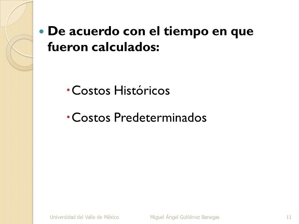 De acuerdo con el tiempo en que fueron calculados: Costos Históricos Costos Predeterminados Universidad del Valle de MéxicoMiguel Ángel Gutiérrez Bane