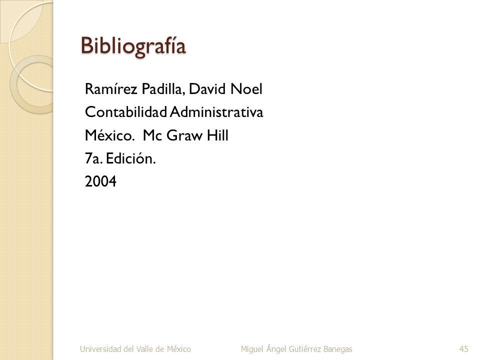 Bibliografía Ramírez Padilla, David Noel Contabilidad Administrativa México. Mc Graw Hill 7a. Edición. 2004 Universidad del Valle de MéxicoMiguel Ánge