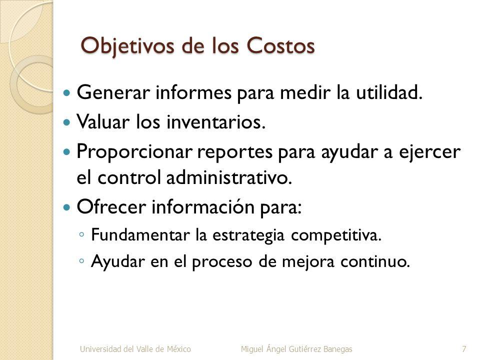 Objetivos de los Costos Generar informes para medir la utilidad. Valuar los inventarios. Proporcionar reportes para ayudar a ejercer el control admini