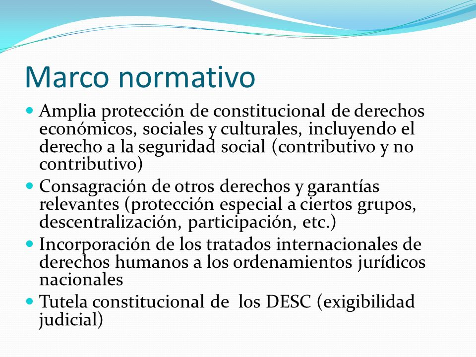Marco normativo Amplia protección de constitucional de derechos económicos, sociales y culturales, incluyendo el derecho a la seguridad social (contri