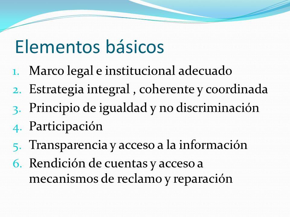 Elementos básicos 1. Marco legal e institucional adecuado 2. Estrategia integral, coherente y coordinada 3. Principio de igualdad y no discriminación