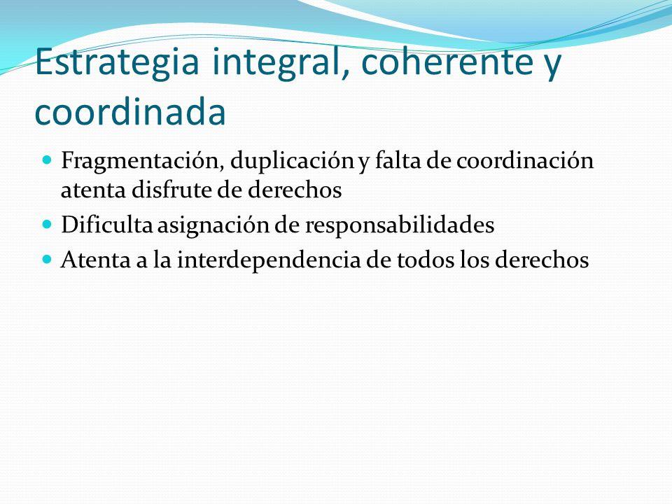 Estrategia integral, coherente y coordinada Fragmentación, duplicación y falta de coordinación atenta disfrute de derechos Dificulta asignación de res