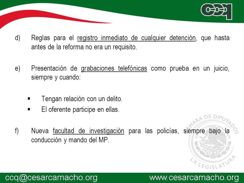 d) d)Reglas para el registro inmediato de cualquier detención, que hasta antes de la reforma no era un requisito. e) e)Presentación de grabaciones tel