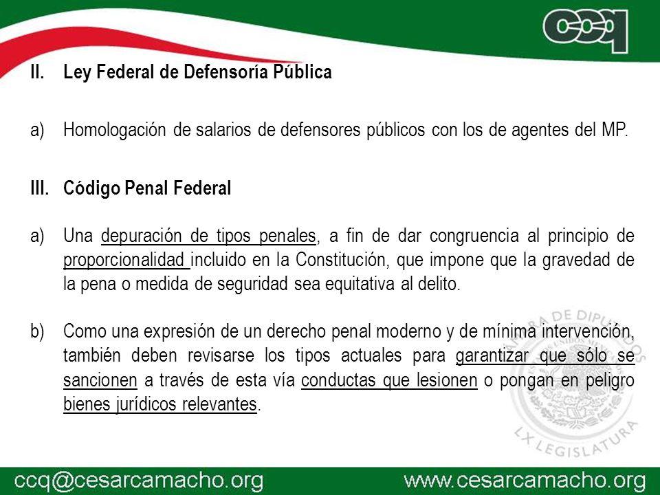 II.Ley Federal de Defensoría Pública a)Homologación de salarios de defensores públicos con los de agentes del MP. III.Código Penal Federal a)Una depur