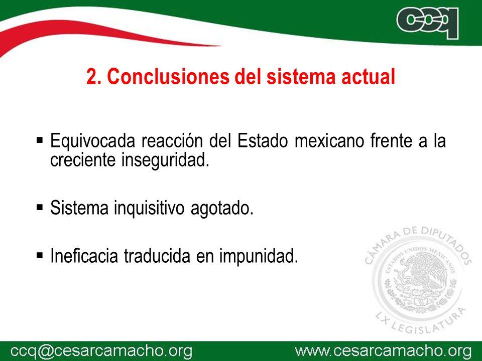 2. Conclusiones del sistema actual Equivocada reacción del Estado mexicano frente a la creciente inseguridad. Sistema inquisitivo agotado. Ineficacia