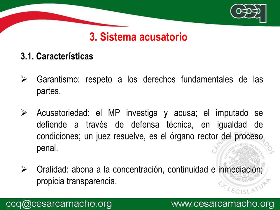 3. Sistema acusatorio 3.1. Características Garantismo: respeto a los derechos fundamentales de las partes. Acusatoriedad: el MP investiga y acusa; el