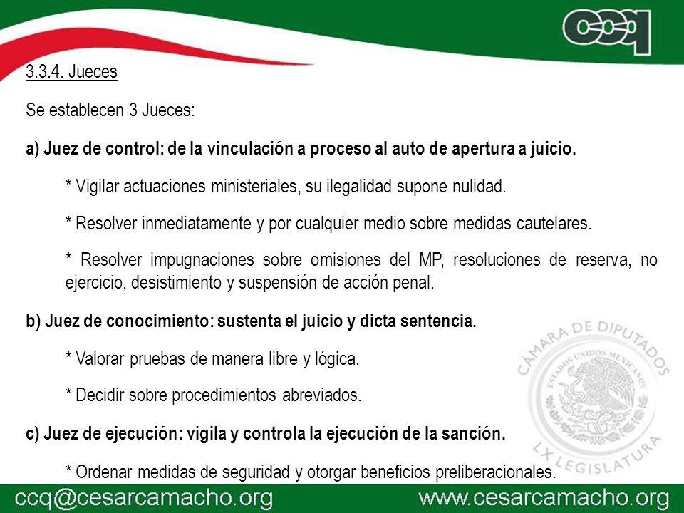 3.3.4. Jueces Se establecen 3 Jueces: a) Juez de control: de la vinculación a proceso al auto de apertura a juicio. * Vigilar actuaciones ministeriale