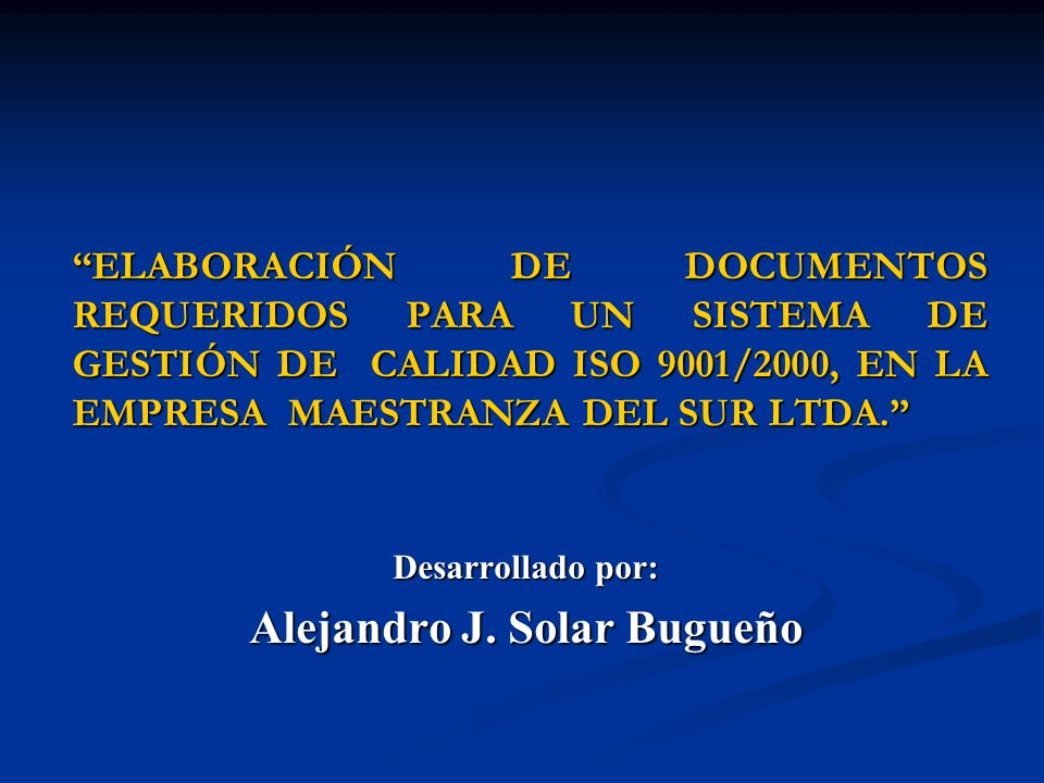 ELABORACIÓN DE DOCUMENTOS REQUERIDOS PARA UN SISTEMA DE GESTIÓN DE CALIDAD ISO 9001/2000, EN LA EMPRESA MAESTRANZA DEL SUR LTDA. Desarrollado por: Ale