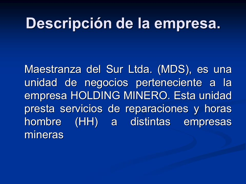 Descripción de la empresa. Maestranza del Sur Ltda. (MDS), es una unidad de negocios perteneciente a la empresa HOLDING MINERO. Esta unidad presta ser