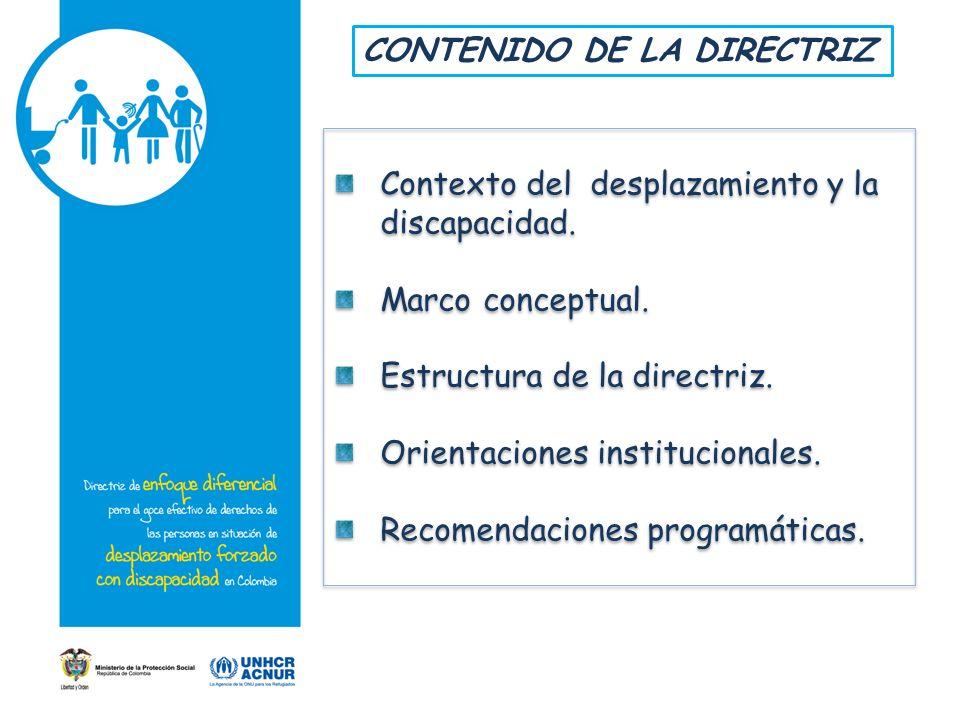 Contexto del desplazamiento y la discapacidad. Marco conceptual. Estructura de la directriz. Orientaciones institucionales. Recomendaciones programáti