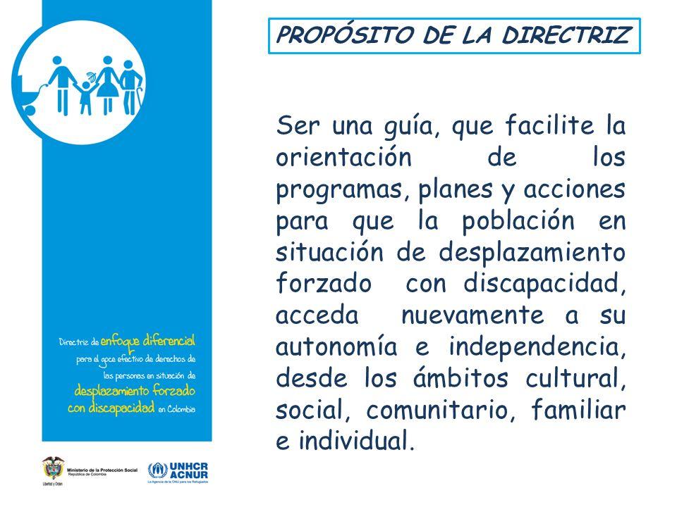 PROPÓSITO DE LA DIRECTRIZ Ser una guía, que facilite la orientación de los programas, planes y acciones para que la población en situación de desplaza