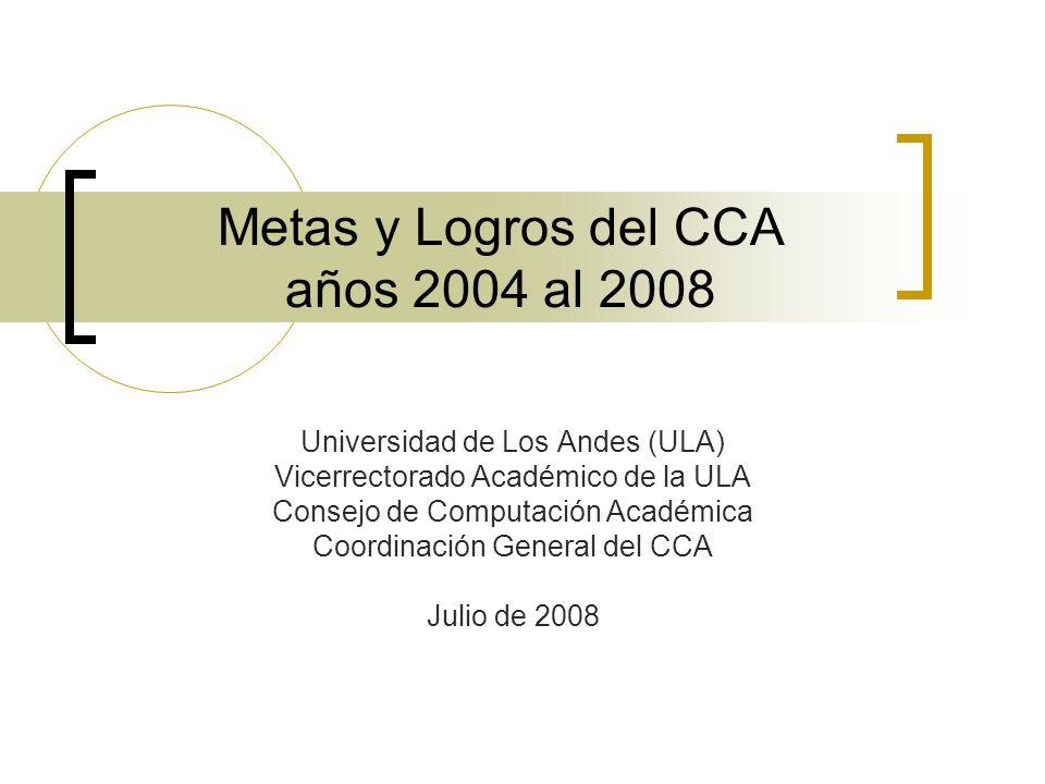 Metas y Logros del CCA años 2004 al 2008 Universidad de Los Andes (ULA) Vicerrectorado Académico de la ULA Consejo de Computación Académica Coordinaci