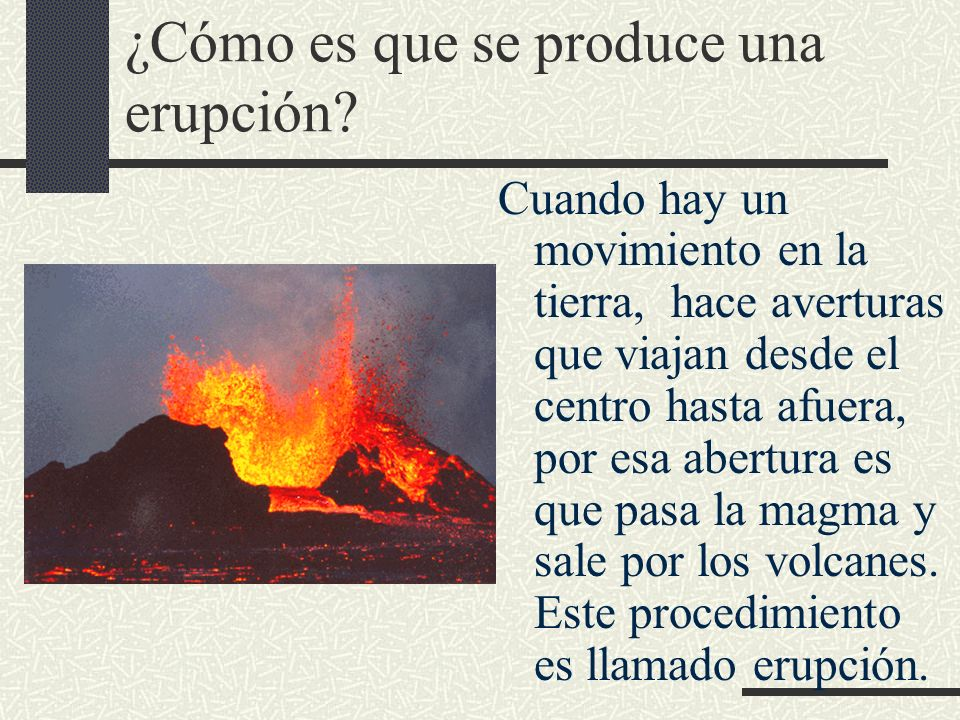 ¿Cómo es que se produce una erupción? Cuando hay un movimiento en la tierra, hace averturas que viajan desde el centro hasta afuera, por esa abertura