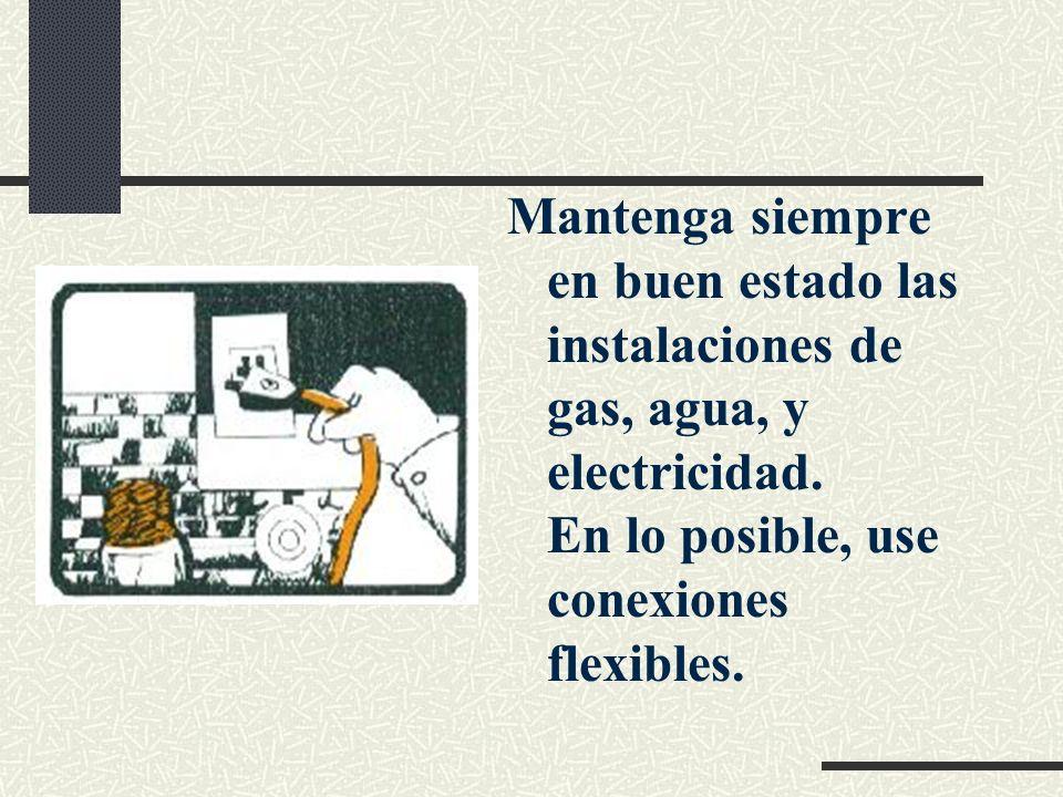 Mantenga siempre en buen estado las instalaciones de gas, agua, y electricidad. En lo posible, use conexiones flexibles.