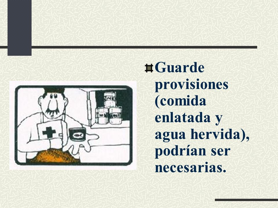 Tenga a la mano: Números telefónicos de emergencia, Botiquín, de ser posible una radio portátil y una linterna con pilas.