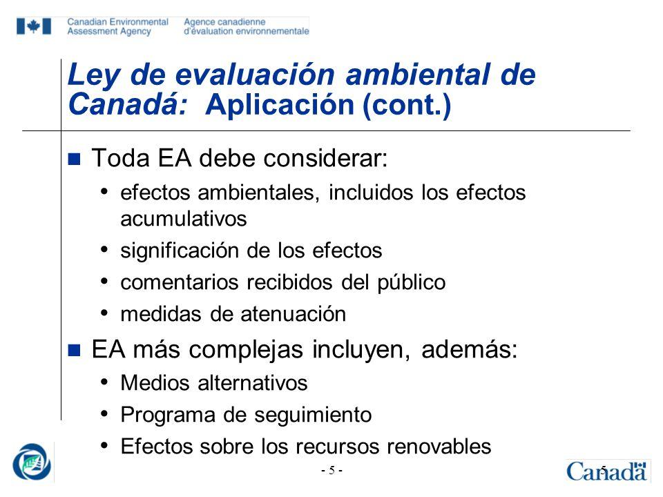 - 5 -5 Ley de evaluación ambiental de Canadá : Aplicación (cont.) Toda EA debe considerar: efectos ambientales, incluidos los efectos acumulativos sig