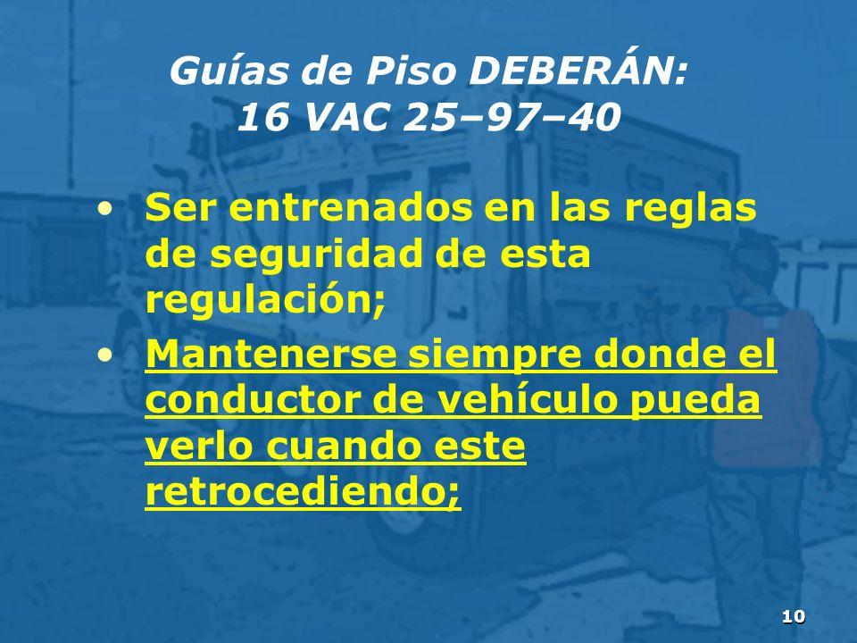 10 Guías de Piso DEBERÁN: 16 VAC 25–97–40 Ser entrenados en las reglas de seguridad de esta regulación; Mantenerse siempre donde el conductor de vehículo pueda verlo cuando este retrocediendo;