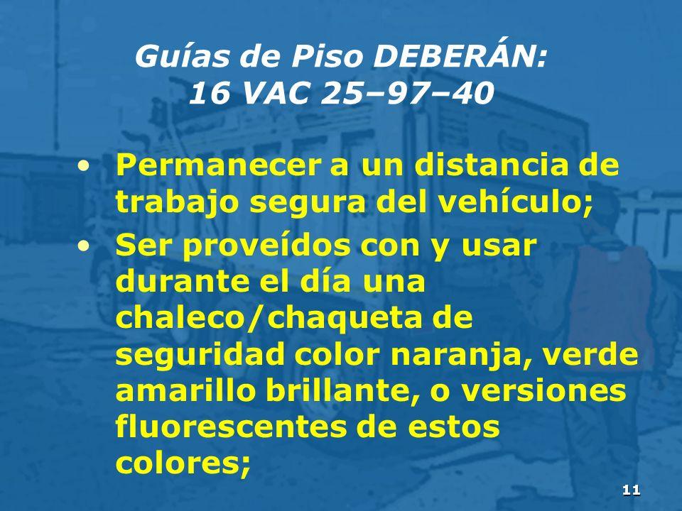 11 Guías de Piso DEBERÁN: 16 VAC 25–97–40 Permanecer a un distancia de trabajo segura del vehículo; Ser proveídos con y usar durante el día una chaleco/chaqueta de seguridad color naranja, verde amarillo brillante, o versiones fluorescentes de estos colores;