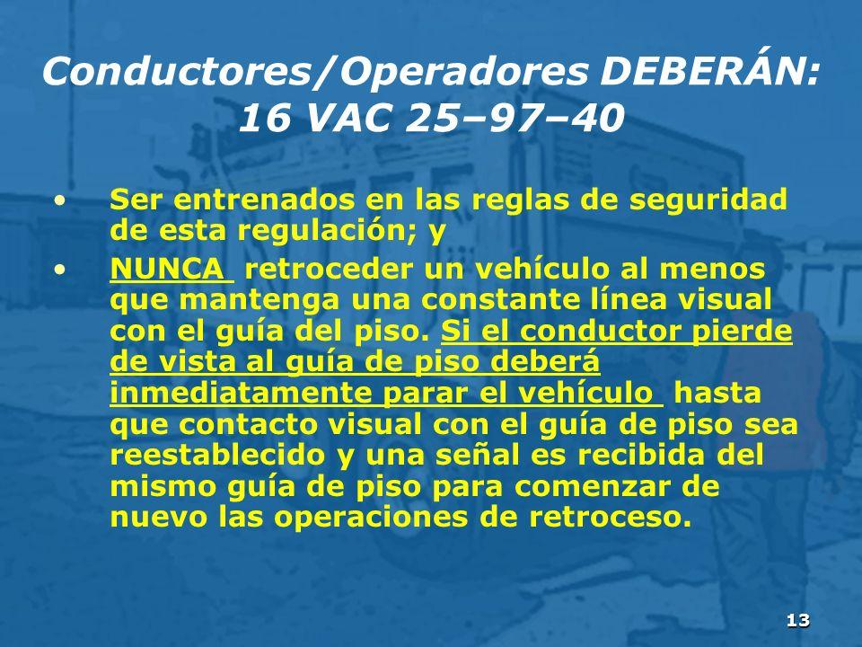 13 Conductores/Operadores DEBERÁN: 16 VAC 25–97–40 Ser entrenados en las reglas de seguridad de esta regulación; y NUNCA retroceder un vehículo al menos que mantenga una constante línea visual con el guía del piso.